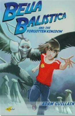 Bella Balistica and the Forgotten Kingdom Adam Guillain