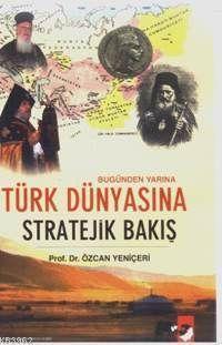Bugünden Yarına Türk Dünyasına Stratejik Bakış Özcan Yeniçeri