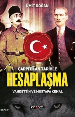 Çarpıtılan Tarihle Hesaplaşma Vahdettin ve Mustafa Kemal Ümit Doğan