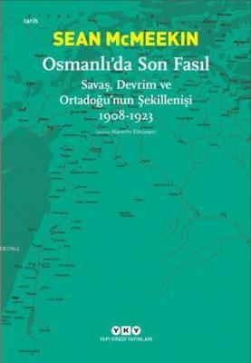 Osmanlı'da Son Fasıl-Savaş, Devrim VeOrtadoğu'nun Şekillenişi 1908-192