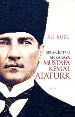 Selanik'ten Ankara'ya Mustafa Kemal Atatürk Ali Kuzu